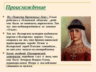 Происхождение Из «Повести Временных Лет»: Ольга родилась в Псковской области