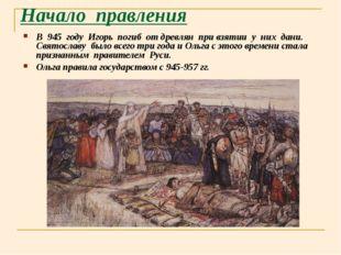 Начало правления В 945 году Игорь погиб от древлян при взятии у них дани. Свя