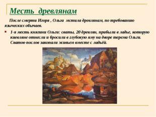 Месть древлянам После смерти Игоря , Ольга мстила древлянам, по требованию яз
