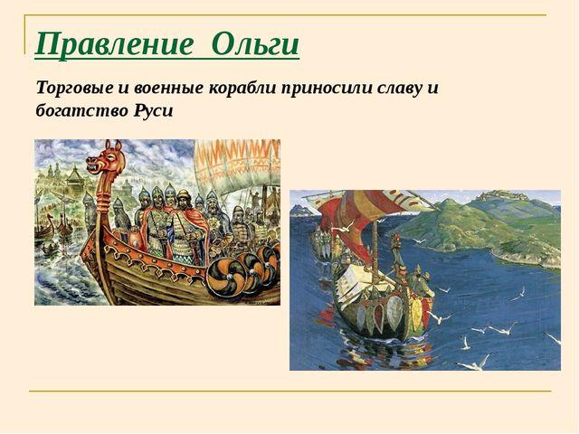 Правление Ольги Торговые и военные корабли приносили славу и богатство Руси