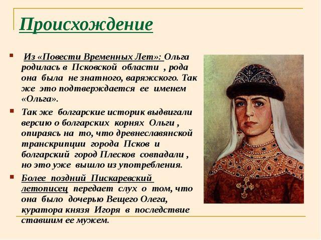 Происхождение Из «Повести Временных Лет»: Ольга родилась в Псковской области...