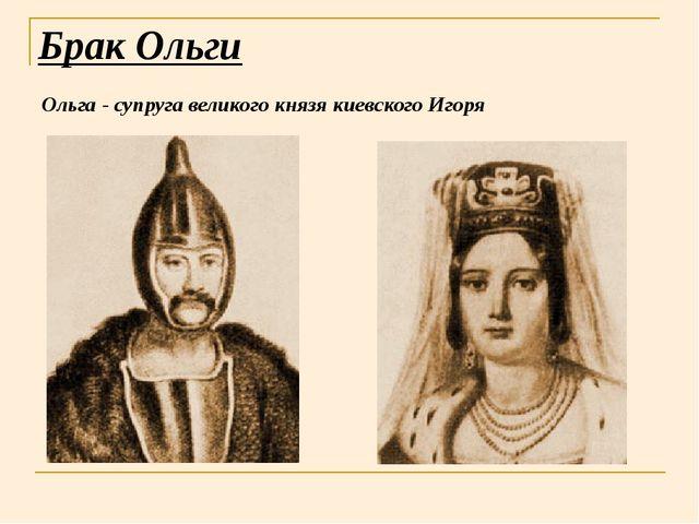 Брак Ольги Ольга - супруга великого князя киевского Игоря