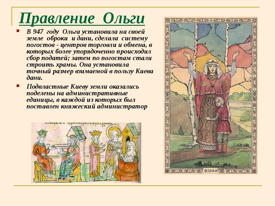 Правление Ольги В 947 году Ольга установила на своей земле оброки и дани, сде...