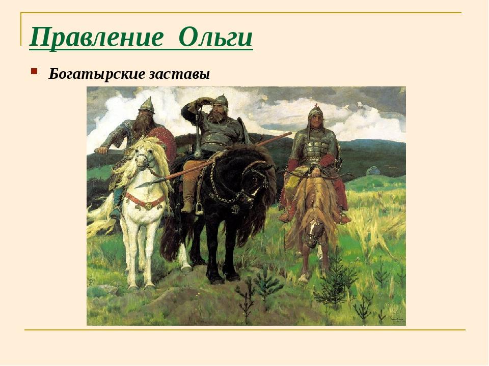 Правление Ольги Богатырские заставы