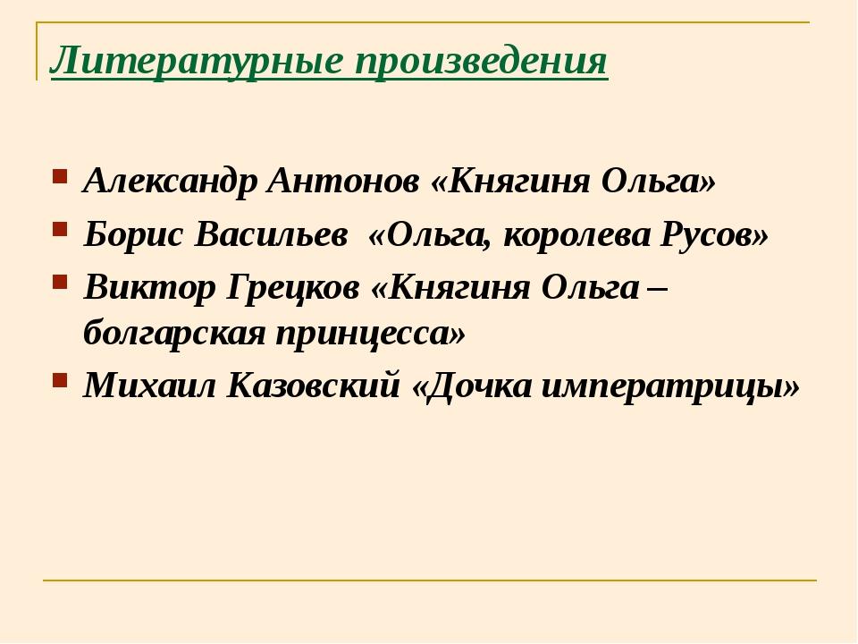 Литературные произведения Александр Антонов «Княгиня Ольга» Борис Васильев «О...