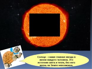 Солнце – самая главная звезда в жизни каждого человека. Это источник света и