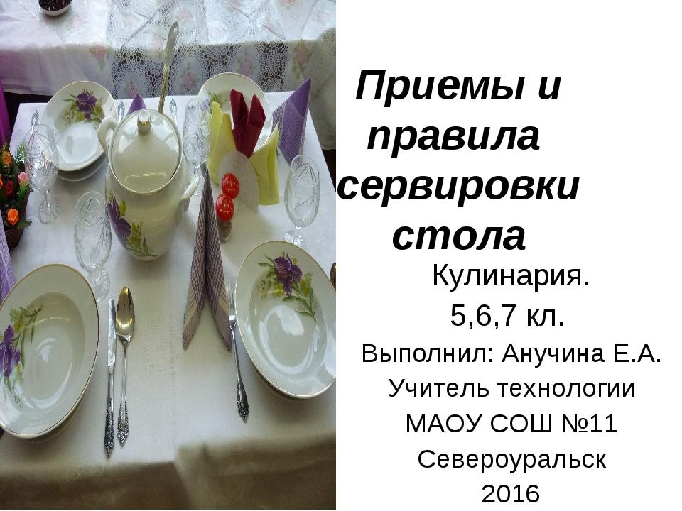 Приемы и правила сервировки стола Кулинария. 5,6,7 кл. Выполнил: Анучина Е.А....