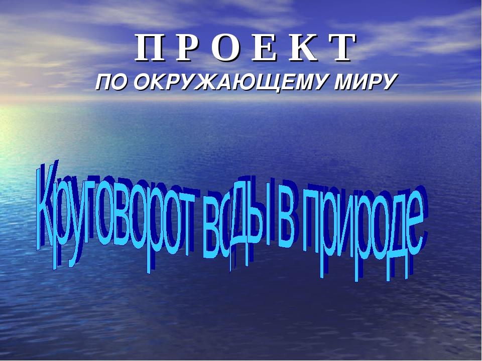 П Р О Е К Т ПО ОКРУЖАЮЩЕМУ МИРУ