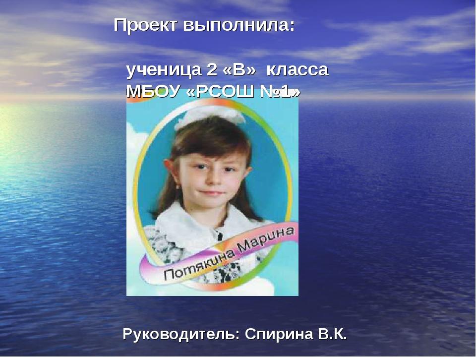 Проект выполнила: ученица 2 «В» класса МБОУ «РСОШ №1» Руководитель: Спирина...