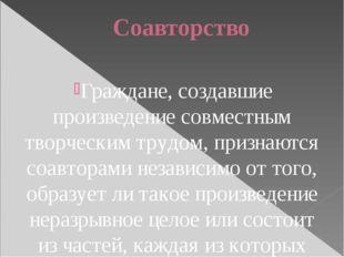 Соавторство Граждане, создавшие произведение совместным творческим трудом, пр