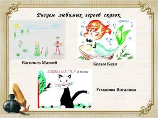 Рисуем любимых героев сказок Васильев Матвей Кельм Катя Усманова Виталина