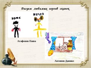 Рисуем любимых героев сказок Агафонов Паша Антипов Даниил
