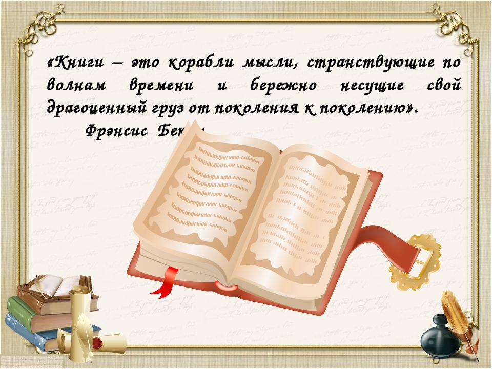 «Книги – это корабли мысли, странствующие по волнам времени и бережно несущи...