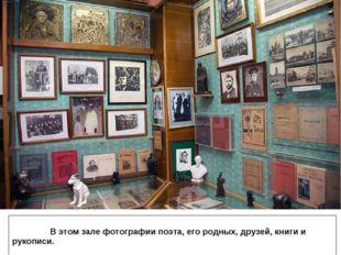 В этом зале фотографии поэта, его родных, друзей, книги и рукописи.