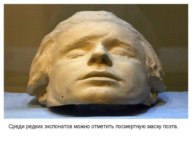 Среди редких экспонатов можно отметить посмертную маску поэта.
