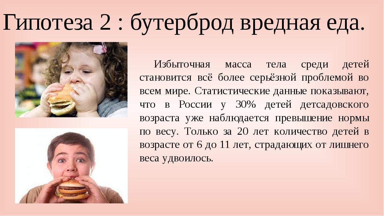 Гипотеза 2 : бутерброд вредная еда. Избыточная масса тела среди детей станов...