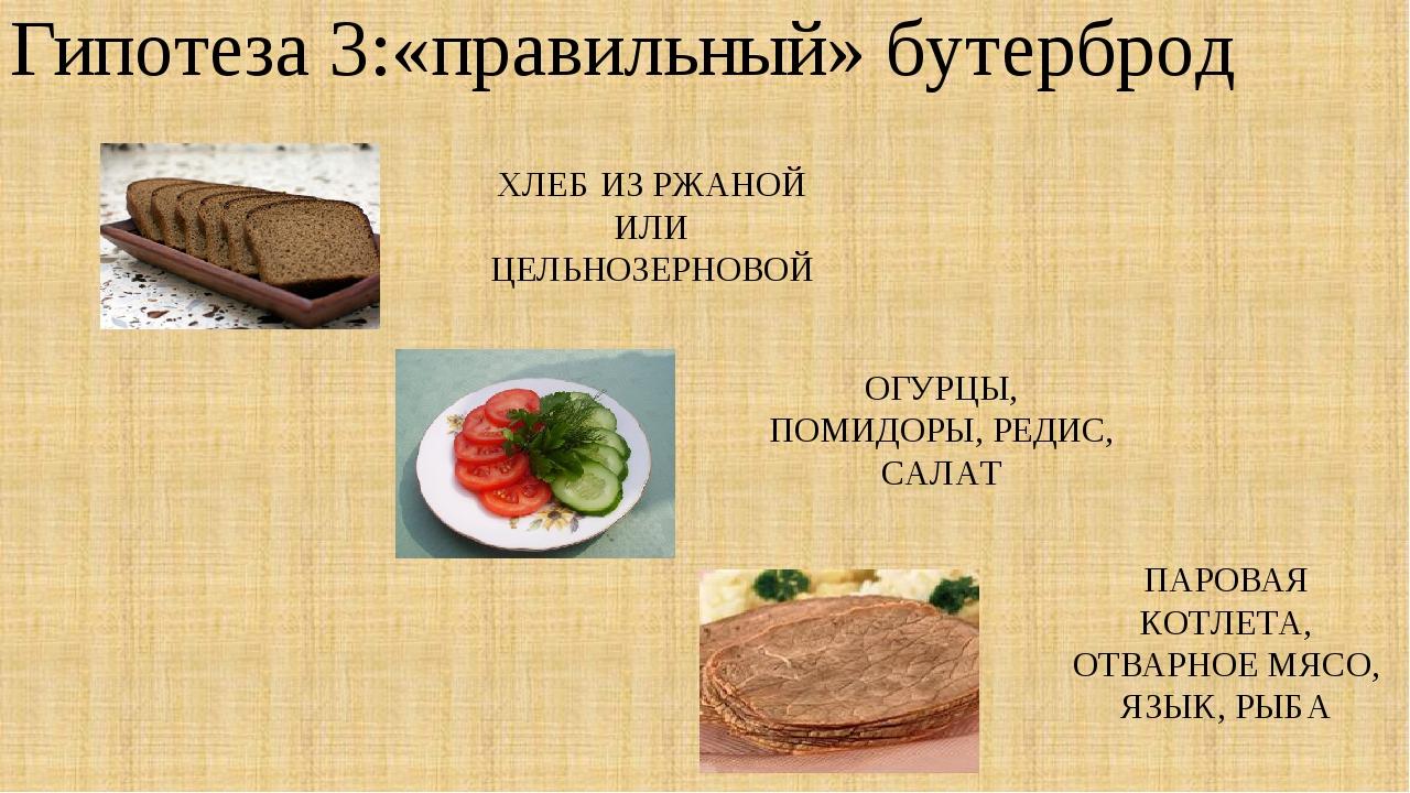 Гипотеза 3:«правильный» бутерброд ХЛЕБ ИЗ РЖАНОЙ ИЛИ ЦЕЛЬНОЗЕРНОВОЙ ОГУРЦЫ, П...