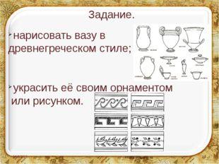 Задание. нарисовать вазу в древнегреческом стиле; украсить её своим орнаменто