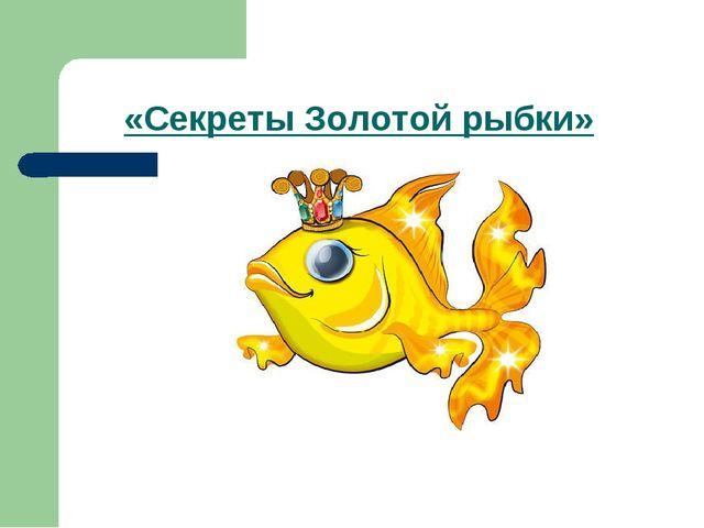 «Секреты Золотой рыбки»
