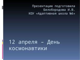 12 апреля – День космонавтики Презентацию подготовила Белобородова И.В. КОУ «
