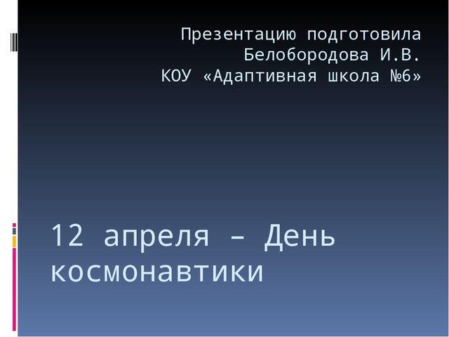 12 апреля – День космонавтики Презентацию подготовила Белобородова И.В. КОУ «...