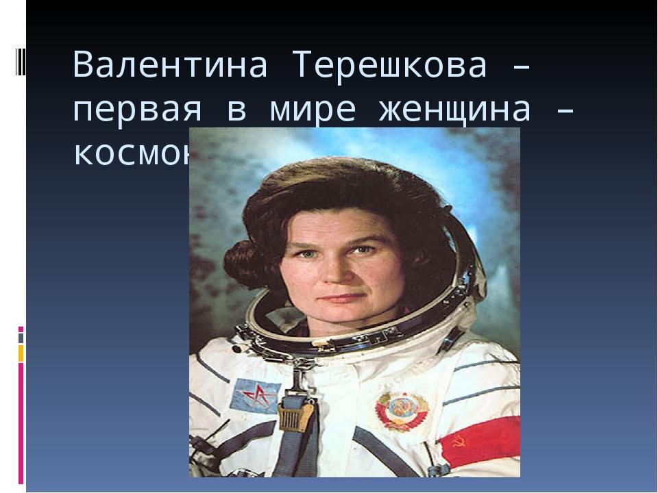 Валентина Терешкова – первая в мире женщина – космонавт.