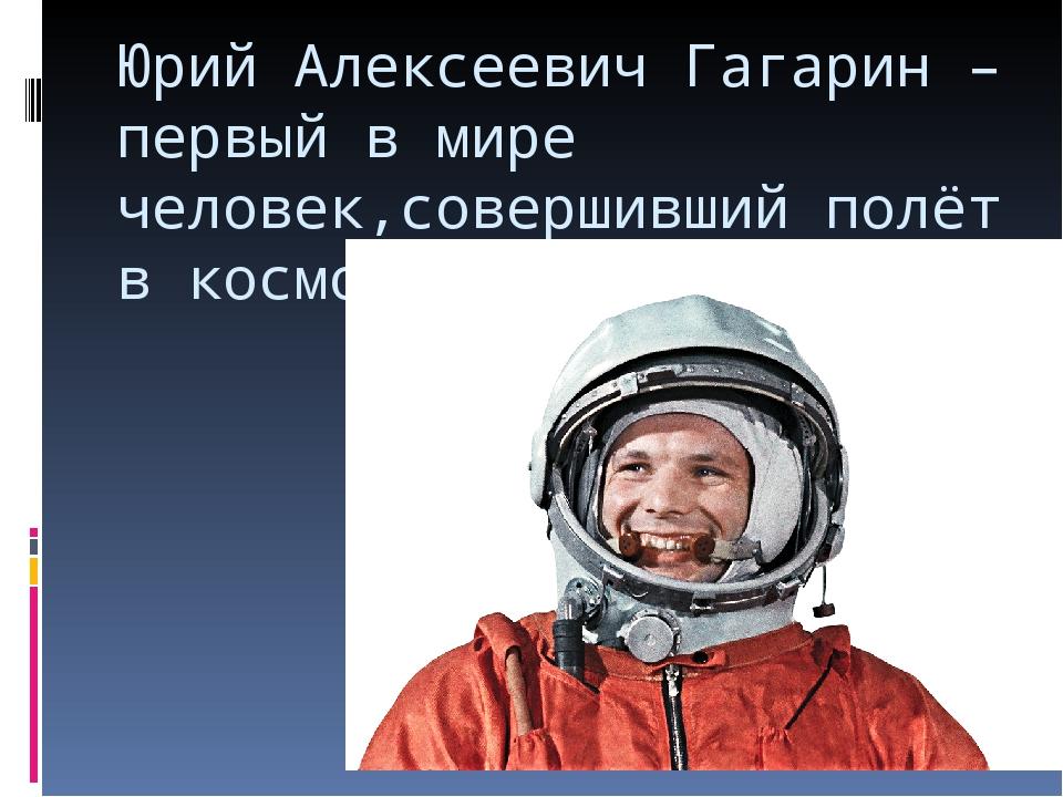 Юрий Алексеевич Гагарин – первый в мире человек,совершивший полёт в космос.