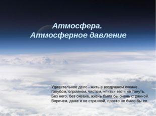 Атмосфера. Атмосферное давление Удивительное дело - жить в воздушном океане,