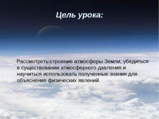 Цель урока: Рассмотреть строение атмосферы Земли, убедиться в существовании а
