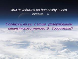Мы находимся на дне воздушного океана…» Согласны ли вы с этим утверждением ит