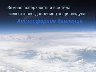 Земная поверхность и все тела испытывают давление толщи воздуха – Атмосферное