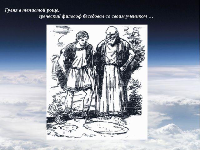 Гуляя в тенистой роще, греческий философ беседовал со своим учеником …