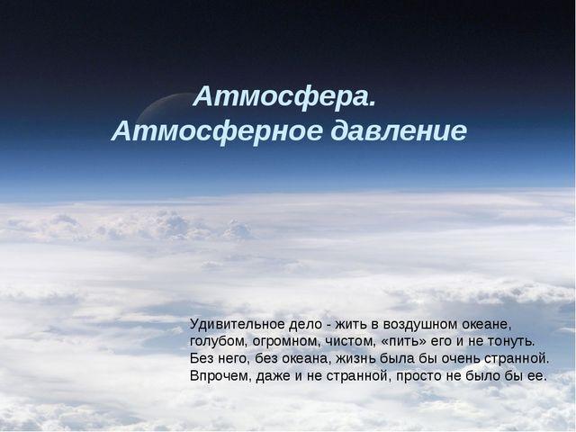 Атмосфера. Атмосферное давление Удивительное дело - жить в воздушном океане,...