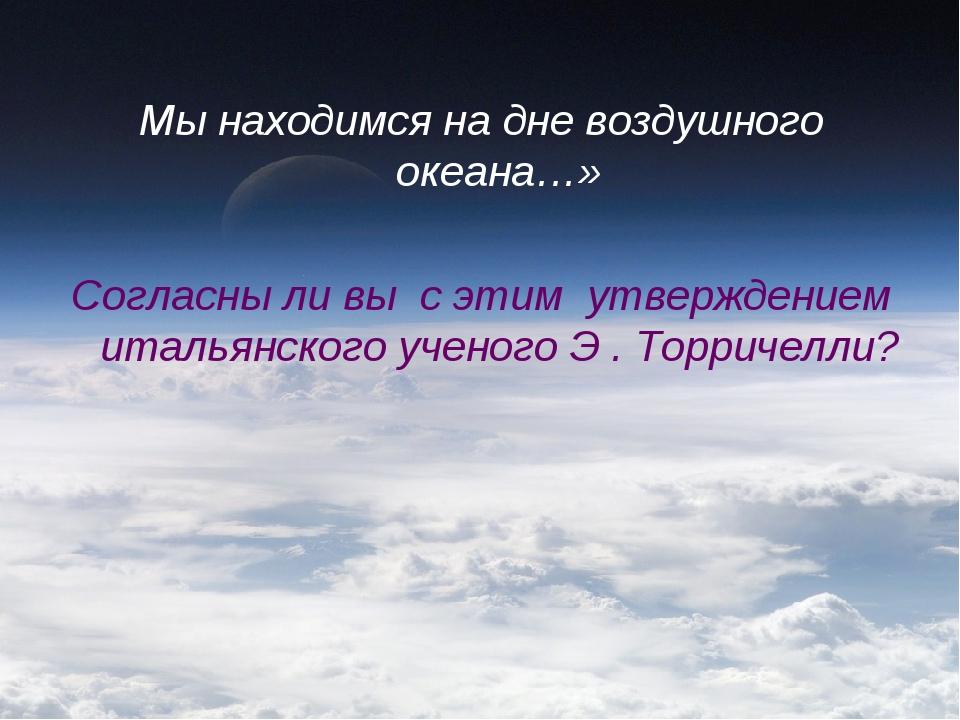 Мы находимся на дне воздушного океана…» Согласны ли вы с этим утверждением ит...
