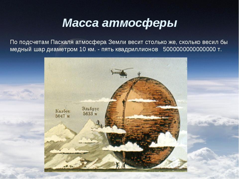 Масса атмосферы По подсчетам Паскаля атмосфера Земли весит столько же, скольк...