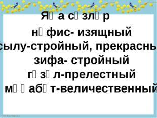Яңа сүзләр нәфис- изящный сылу-стройный, прекрасный зифа- стройный гүзәл-прел