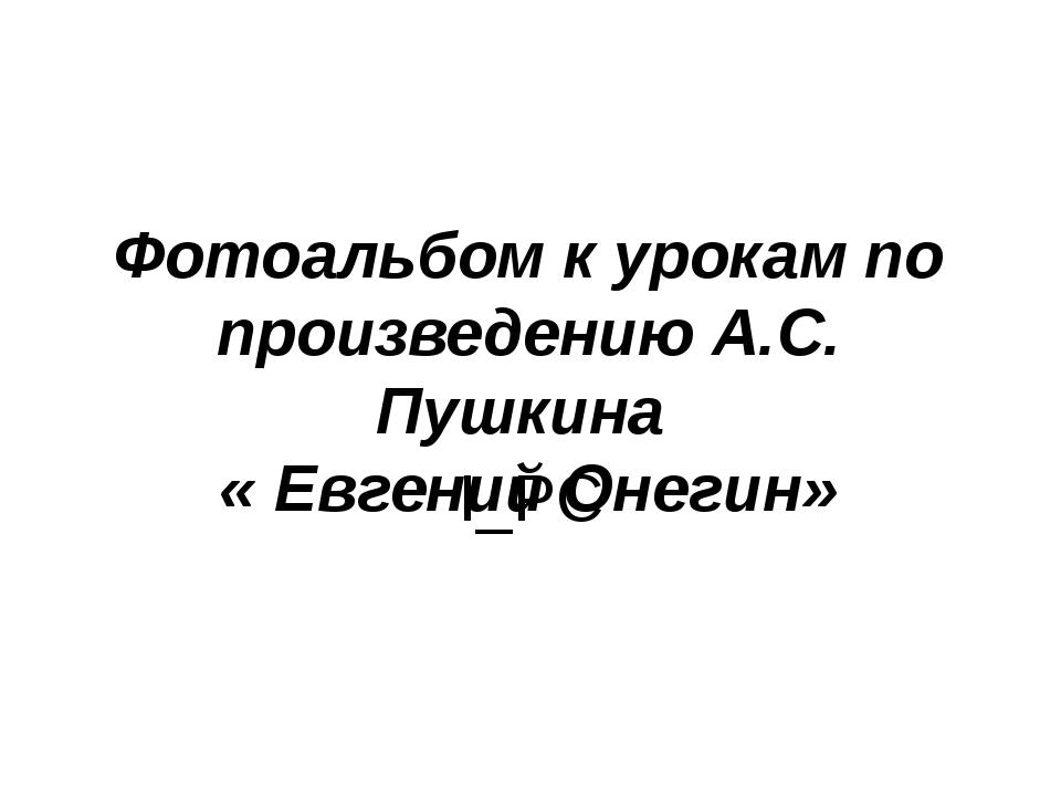 Фотоальбом к урокам по произведению А.С. Пушкина « Евгений Онегин» I_PC