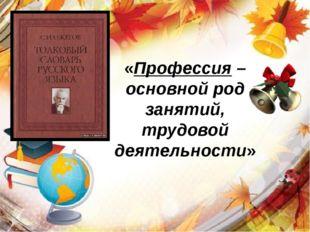 «Профессия – основной род занятий, трудовой деятельности»