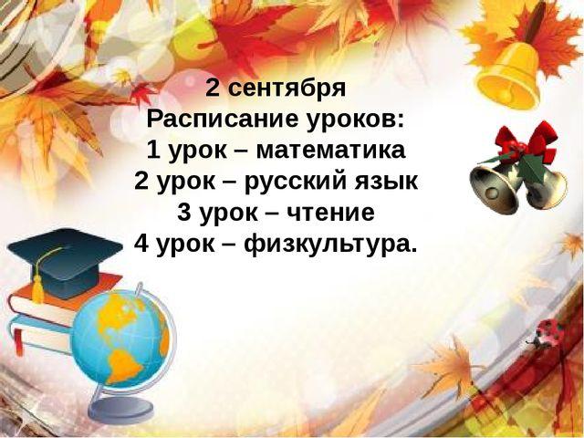 2 сентября Расписание уроков: 1 урок – математика 2 урок – русский язык 3 ур...