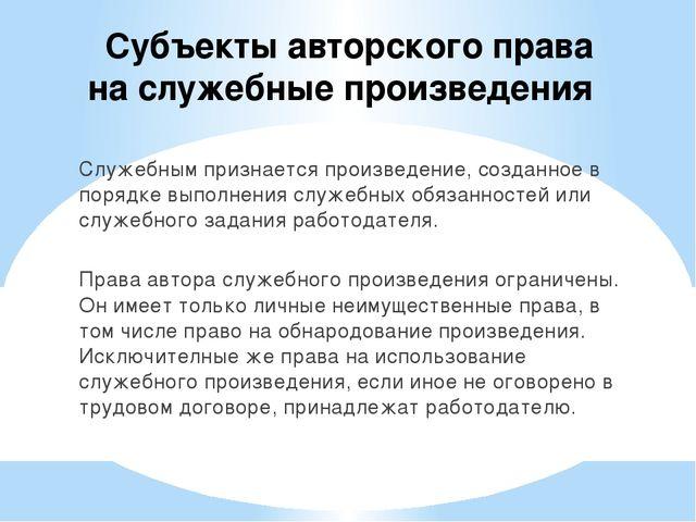Субъекты авторского права на служебные произведения Служебным признается про...