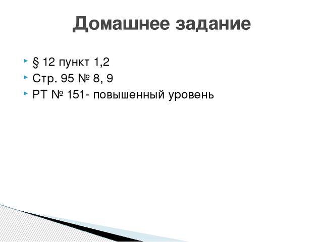 § 12 пункт 1,2 Стр. 95 № 8, 9 РТ № 151- повышенный уровень Домашнее задание