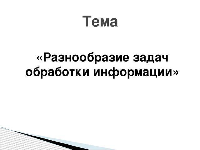 «Разнообразие задач обработки информации» Тема
