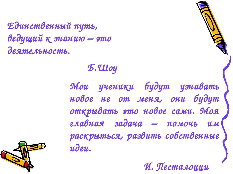 Единственный путь, ведущий к знанию – это деятельность. Б.Шоу Мои ученики буд...