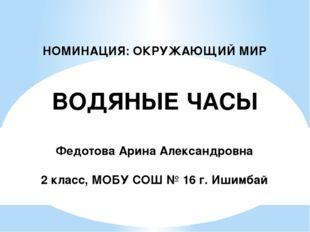 НОМИНАЦИЯ: ОКРУЖАЮЩИЙ МИР ВОДЯНЫЕ ЧАСЫ Федотова Арина Александровна 2 класс,