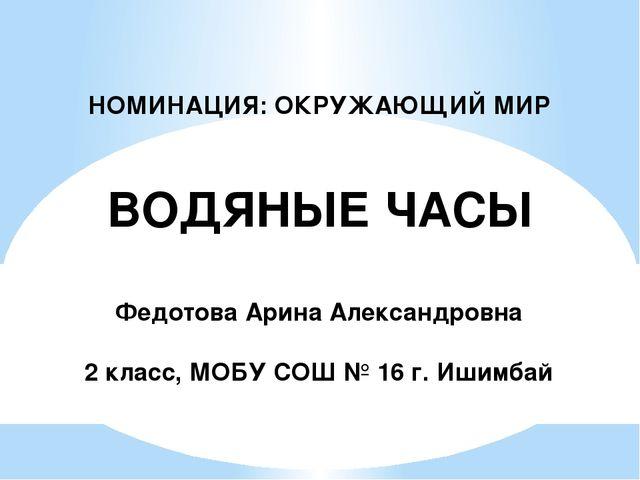 НОМИНАЦИЯ: ОКРУЖАЮЩИЙ МИР ВОДЯНЫЕ ЧАСЫ Федотова Арина Александровна 2 класс,...