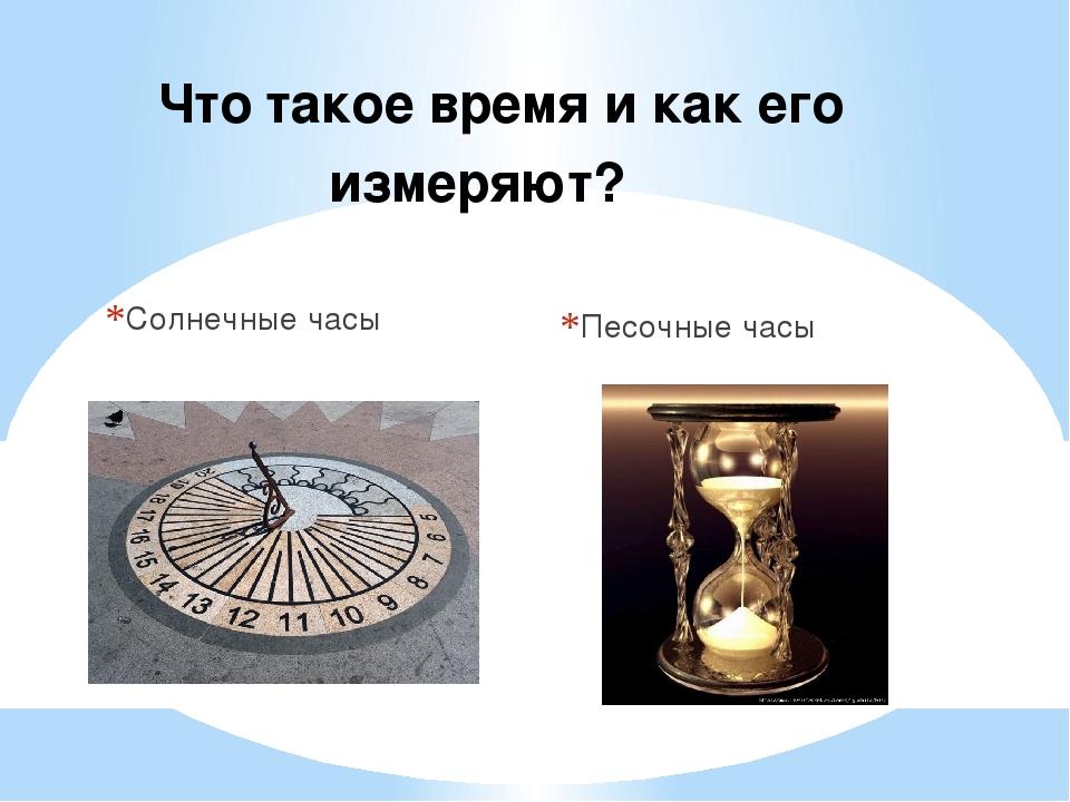 Солнечные часы Песочные часы Что такое время и как его измеряют?