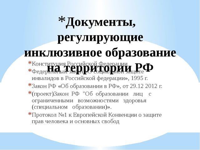 Документы, регулирующие инклюзивное образование на территории РФ Конституция...
