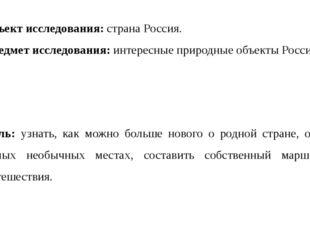 Объект исследования: страна Россия. Предмет исследования: интересные природны