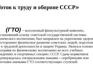 «Готов ктруду иобороне СССР» (ГТО)– всесоюзный физкультурный комплекс, сос