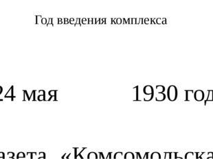 Год введения комплекса 24мая 1930года газета «Комсомольская правда» опублик